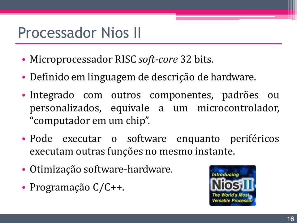 Processador Nios II Microprocessador RISC soft-core 32 bits. Definido em linguagem de descrição de hardware. Integrado com outros componentes, padrões