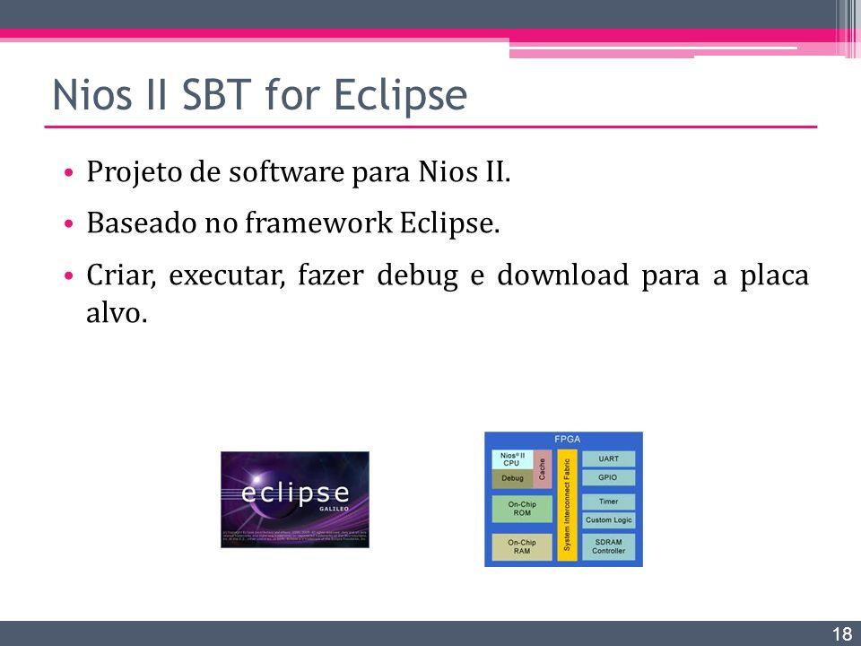 Nios II SBT for Eclipse Projeto de software para Nios II. Baseado no framework Eclipse. Criar, executar, fazer debug e download para a placa alvo. 18