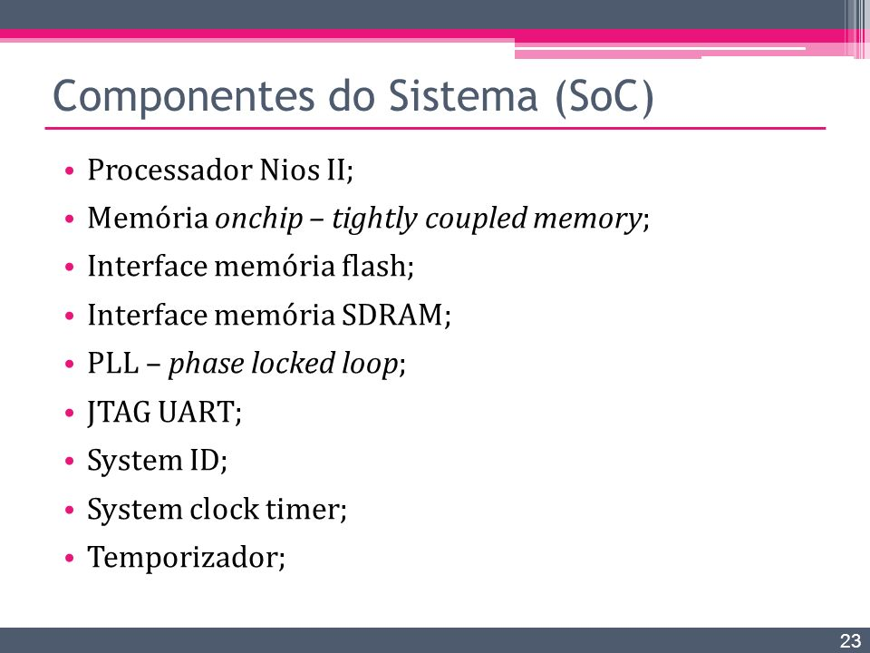Componentes do Sistema (SoC) Processador Nios II; Memória onchip – tightly coupled memory; Interface memória flash; Interface memória SDRAM; PLL – phase locked loop; JTAG UART; System ID; System clock timer; Temporizador; 23