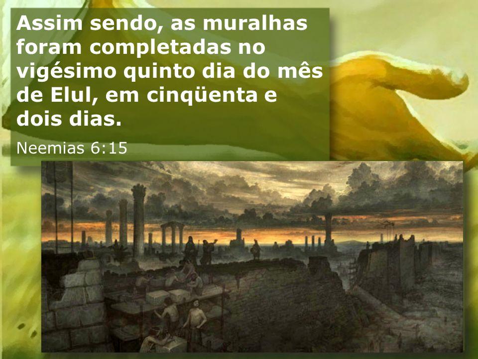 Assim sendo, as muralhas foram completadas no vigésimo quinto dia do mês de Elul, em cinqüenta e dois dias. Neemias 6:15