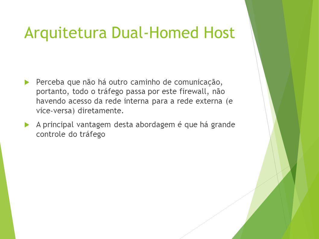 Arquitetura Dual-Homed Host Perceba que não há outro caminho de comunicação, portanto, todo o tráfego passa por este firewall, não havendo acesso da rede interna para a rede externa (e vice-versa) diretamente.