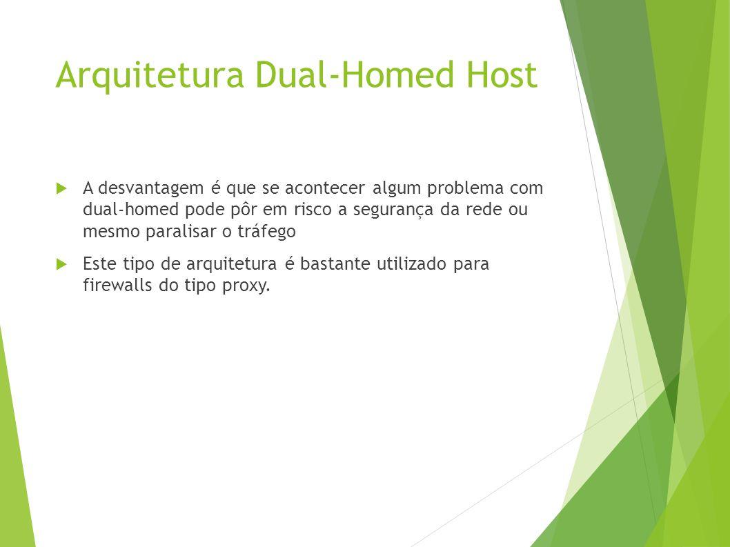 Arquitetura Dual-Homed Host A desvantagem é que se acontecer algum problema com dual-homed pode pôr em risco a segurança da rede ou mesmo paralisar o tráfego Este tipo de arquitetura é bastante utilizado para firewalls do tipo proxy.