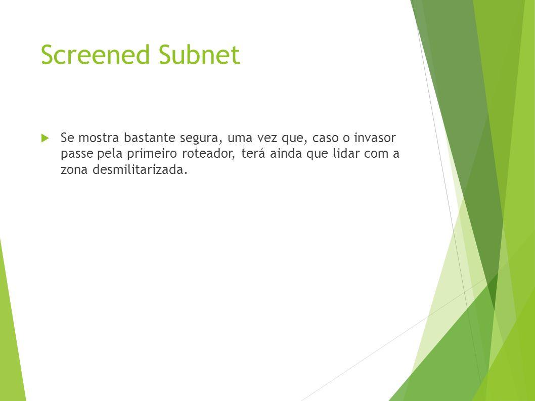Screened Subnet Se mostra bastante segura, uma vez que, caso o invasor passe pela primeiro roteador, terá ainda que lidar com a zona desmilitarizada.