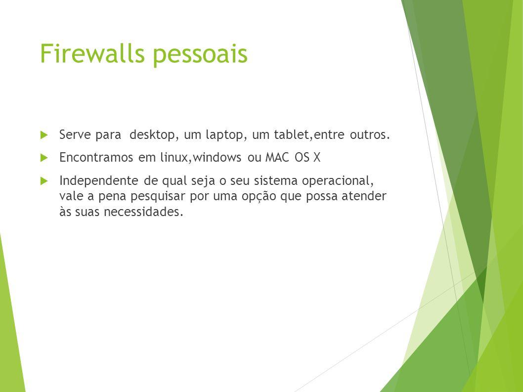 Firewalls pessoais Serve para desktop, um laptop, um tablet,entre outros.