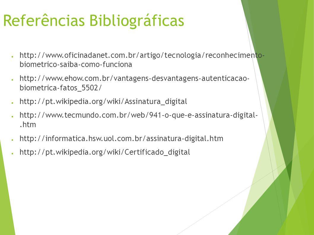 Referências Bibliográficas http://www.oficinadanet.com.br/artigo/tecnologia/reconhecimento- biometrico-saiba-como-funciona http://www.ehow.com.br/vantagens-desvantagens-autenticacao- biometrica-fatos_5502/ http://pt.wikipedia.org/wiki/Assinatura_digital http://www.tecmundo.com.br/web/941-o-que-e-assinatura-digital-.htm http://informatica.hsw.uol.com.br/assinatura-digital.htm http://pt.wikipedia.org/wiki/Certificado_digital
