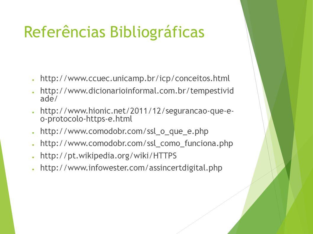 Referências Bibliográficas http://www.ccuec.unicamp.br/icp/conceitos.html http://www.dicionarioinformal.com.br/tempestivid ade/ http://www.hionic.net/2011/12/segurancao-que-e- o-protocolo-https-e.html http://www.comodobr.com/ssl_o_que_e.php http://www.comodobr.com/ssl_como_funciona.php http://pt.wikipedia.org/wiki/HTTPS http://www.infowester.com/assincertdigital.php