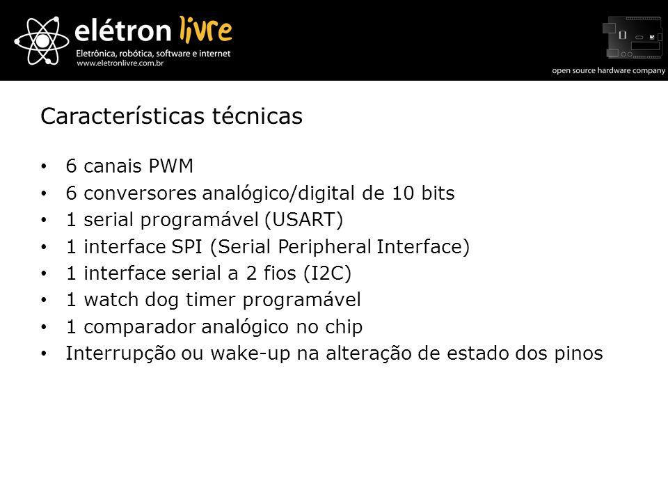 Características técnicas 6 canais PWM 6 conversores analógico/digital de 10 bits 1 serial programável (USART) 1 interface SPI (Serial Peripheral Inter