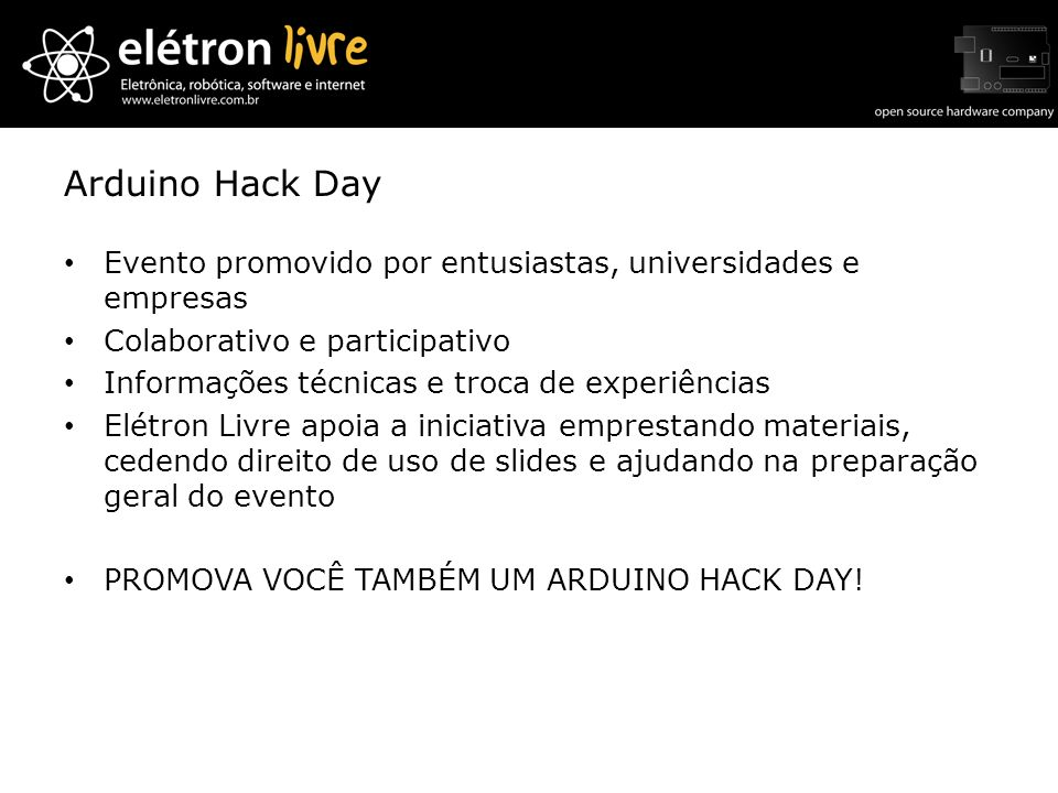 Arduino Hack Day Evento promovido por entusiastas, universidades e empresas Colaborativo e participativo Informações técnicas e troca de experiências