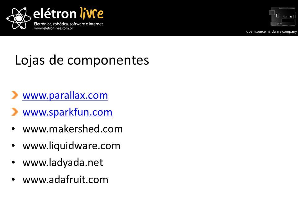 Lojas de componentes www.parallax.com www.sparkfun.com www.makershed.com www.liquidware.com www.ladyada.net www.adafruit.com