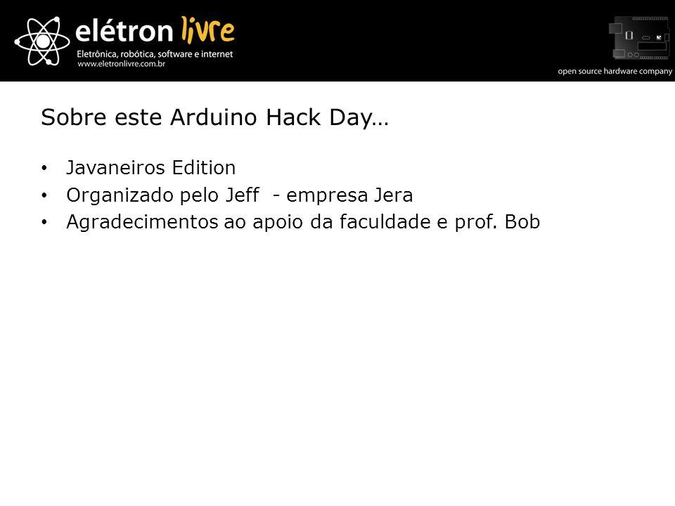 Sobre este Arduino Hack Day… Javaneiros Edition Organizado pelo Jeff - empresa Jera Agradecimentos ao apoio da faculdade e prof. Bob