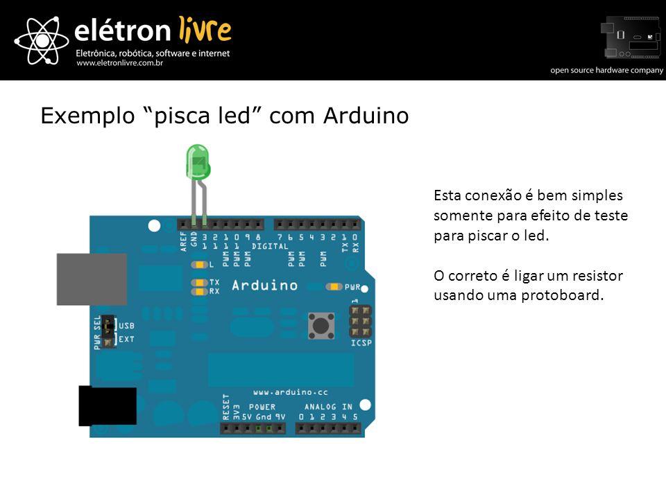 Exemplo pisca led com Arduino Esta conexão é bem simples somente para efeito de teste para piscar o led. O correto é ligar um resistor usando uma prot