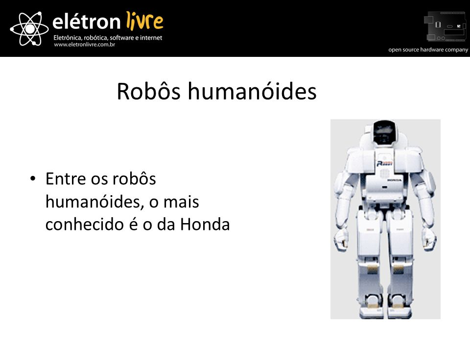 Robôs humanóides Entre os robôs humanóides, o mais conhecido é o da Honda
