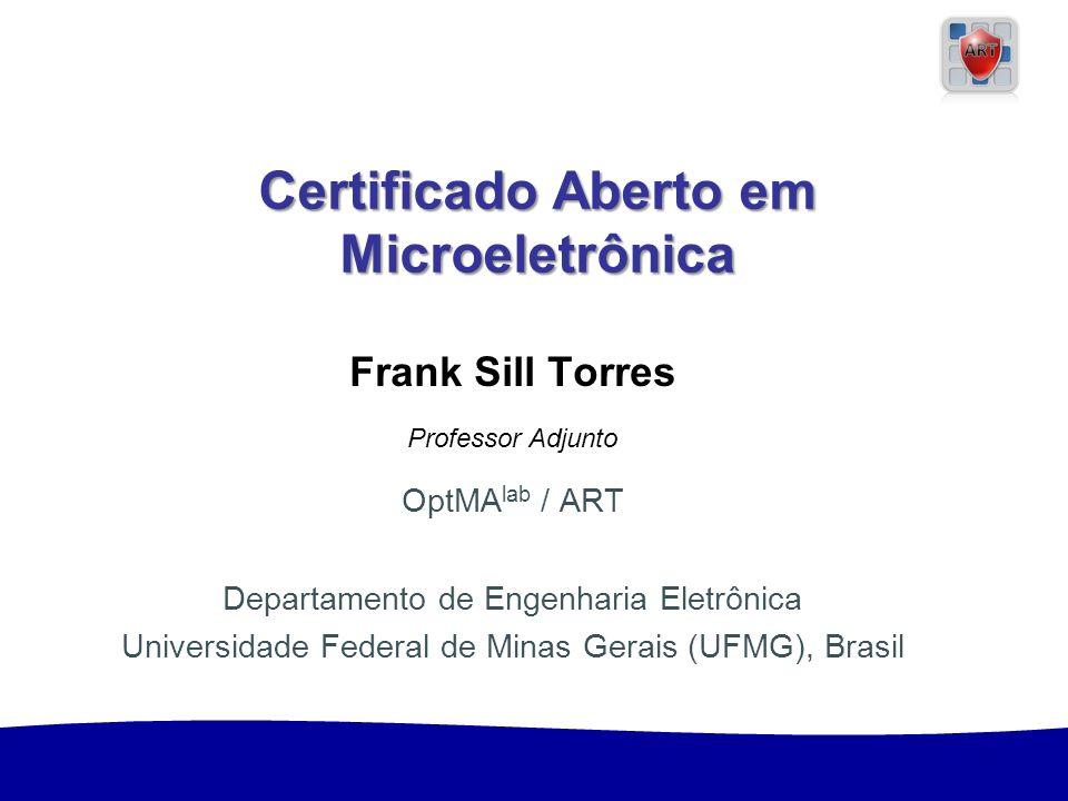1 Sill Torres: Certificado em Microeletrônica Certificado Aberto em Microeletrônica Certificado Aberto em Microeletrônica Frank Sill Torres Professor Adjunto OptMA lab / ART Departamento de Engenharia Eletrônica Universidade Federal de Minas Gerais (UFMG), Brasil