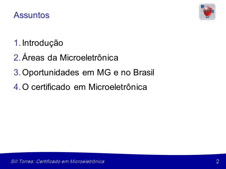 2 Sill Torres: Certificado em Microeletrônica Assuntos 1.Introdução 2.Áreas da Microeletrônica 3.Oportunidades em MG e no Brasil 4.O certificado em Microeletrônica