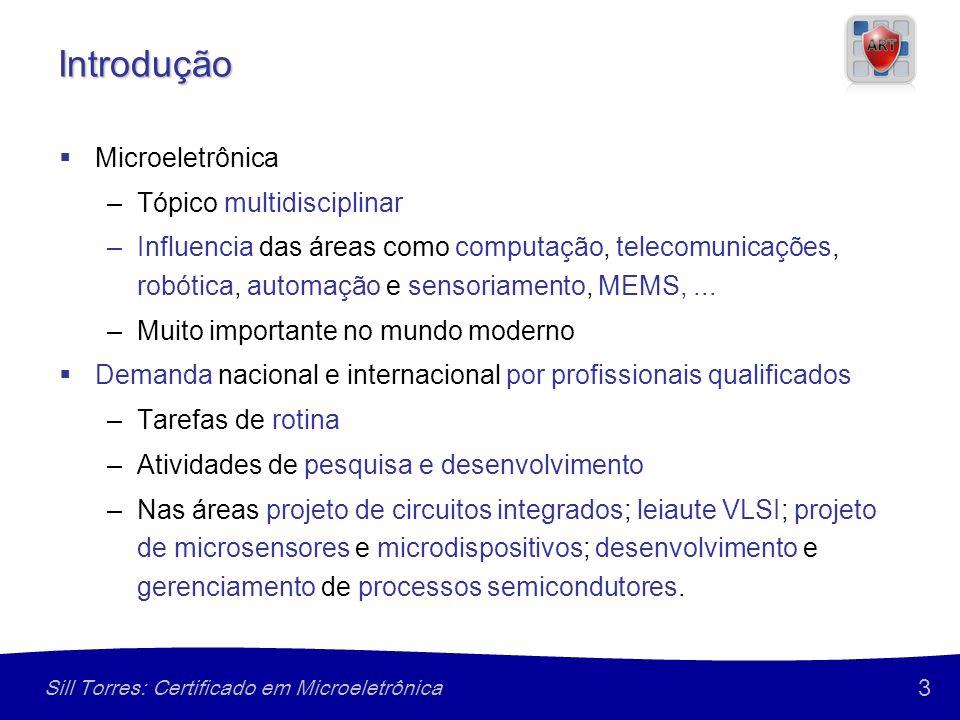3 Sill Torres: Certificado em Microeletrônica Introdução Microeletrônica –Tópico multidisciplinar –Influencia das áreas como computação, telecomunicaç