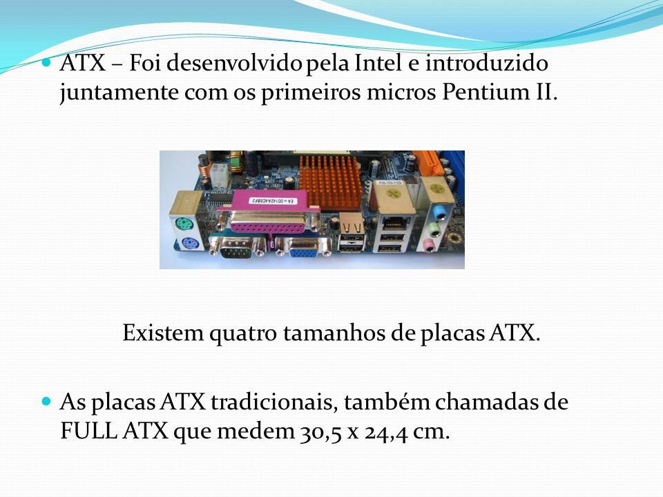 ATX – Foi desenvolvido pela Intel e introduzido juntamente com os primeiros micros Pentium II. Existem quatro tamanhos de placas ATX. As placas ATX tr