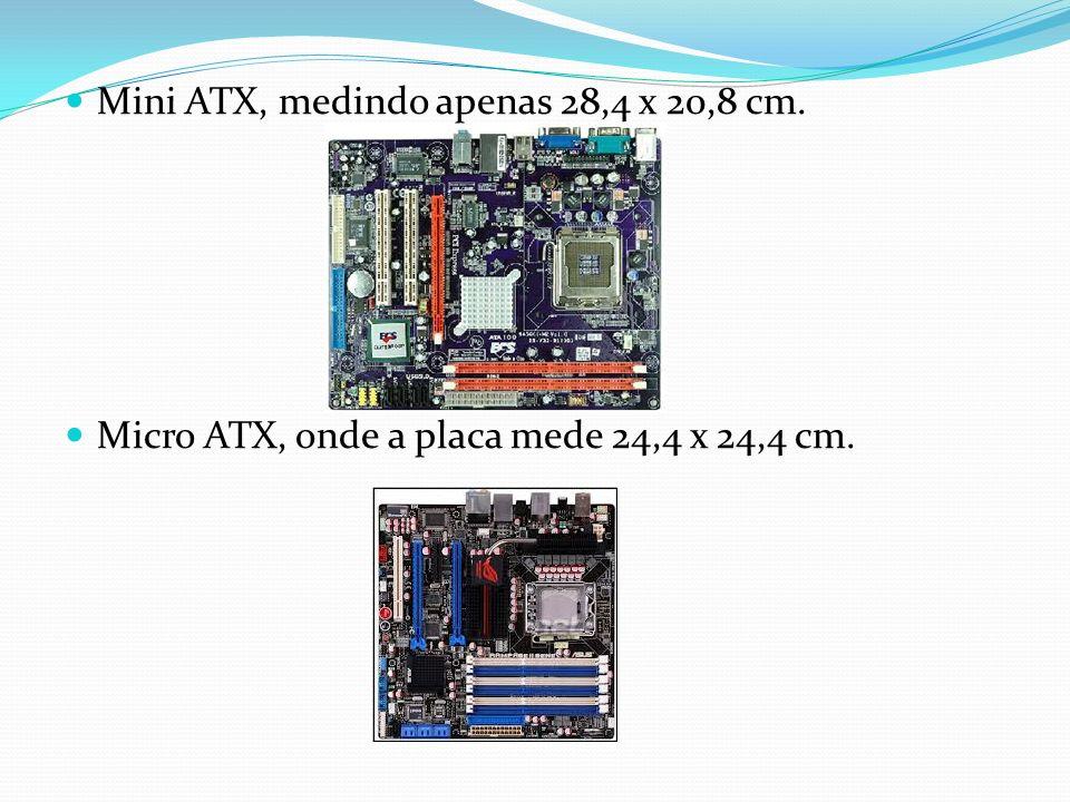 Mini ATX, medindo apenas 28,4 x 20,8 cm. Micro ATX, onde a placa mede 24,4 x 24,4 cm.