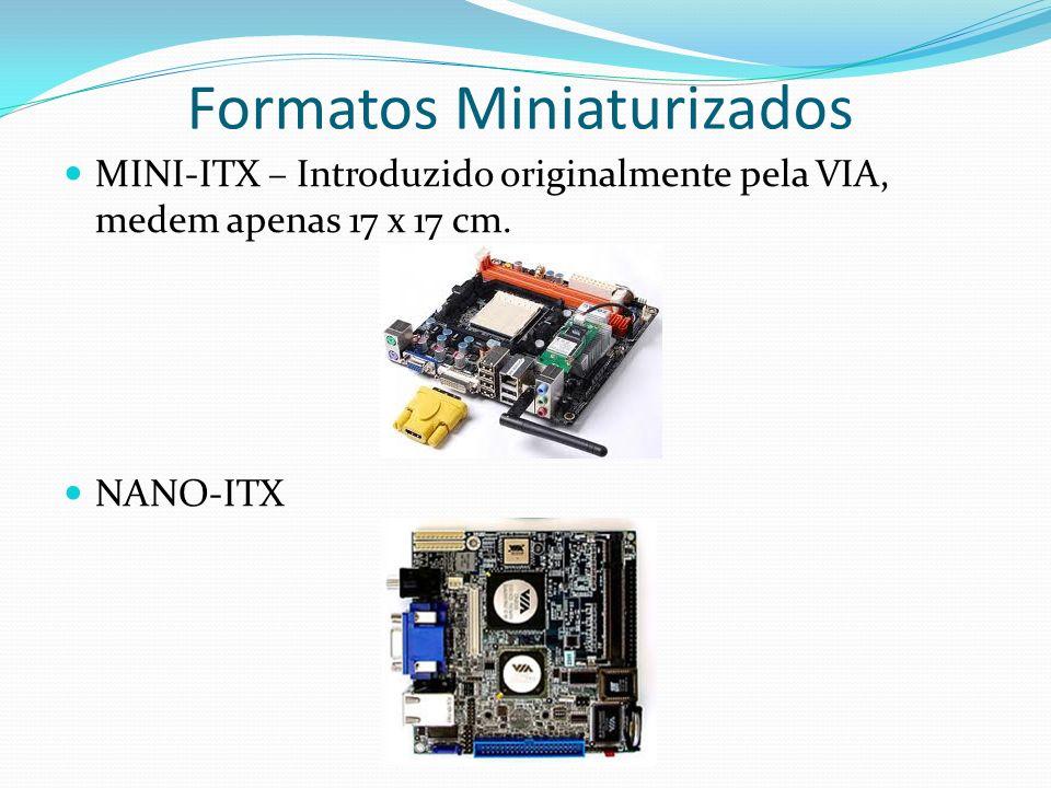 Formatos Miniaturizados MINI-ITX – Introduzido originalmente pela VIA, medem apenas 17 x 17 cm. NANO-ITX