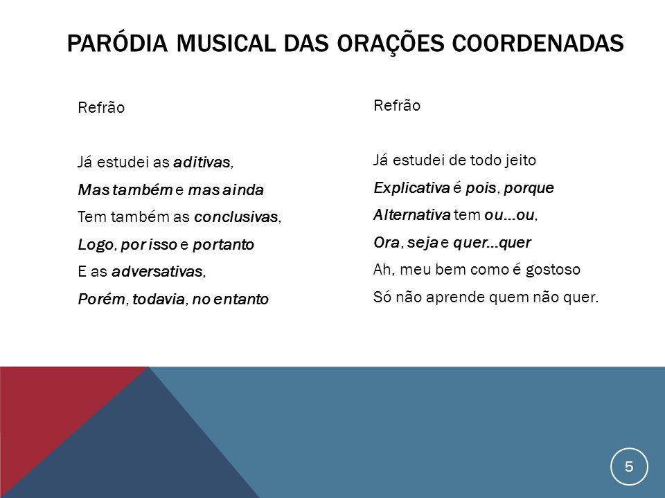 PARÓDIA MUSICAL DAS ORAÇÕES COORDENADAS Refrão Já estudei de todo jeito Explicativa é pois, porque Alternativa tem ou...ou, Ora, seja e quer...quer Ah