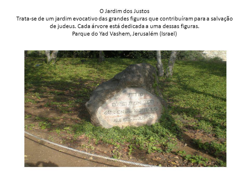 O Jardim dos Justos Trata-se de um jardim evocativo das grandes figuras que contribuíram para a salvação de judeus. Cada árvore está dedicada a uma de