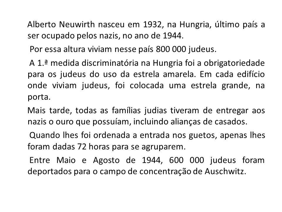 Alberto Neuwirth nasceu em 1932, na Hungria, último país a ser ocupado pelos nazis, no ano de 1944. Por essa altura viviam nesse país 800 000 judeus.