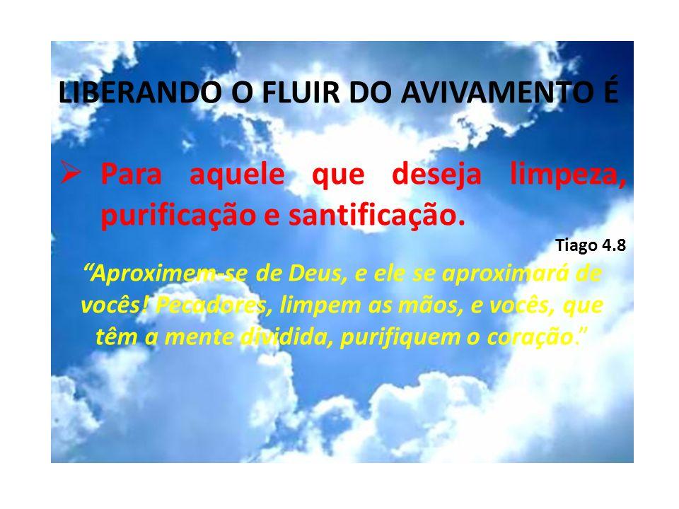 LIBERANDO O FLUIR DO AVIVAMENTO É Para aquele que deseja limpeza, purificação e santificação. Tiago 4.8 Aproximem-se de Deus, e ele se aproximará de v