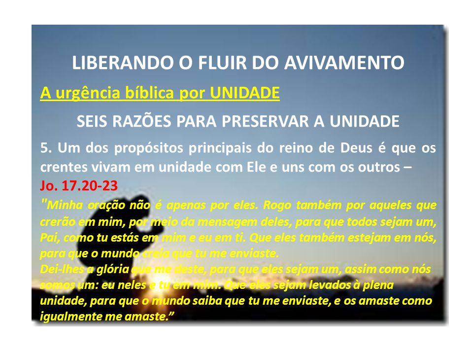 LIBERANDO O FLUIR DO AVIVAMENTO A urgência bíblica por UNIDADE SEIS RAZÕES PARA PRESERVAR A UNIDADE 5.