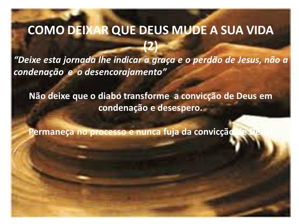 COMO DEIXAR QUE DEUS MUDE A SUA VIDA (2) Deixe esta jornada lhe indicar a graça e o perdão de Jesus, não a condenação e o desencorajamento Não deixe q