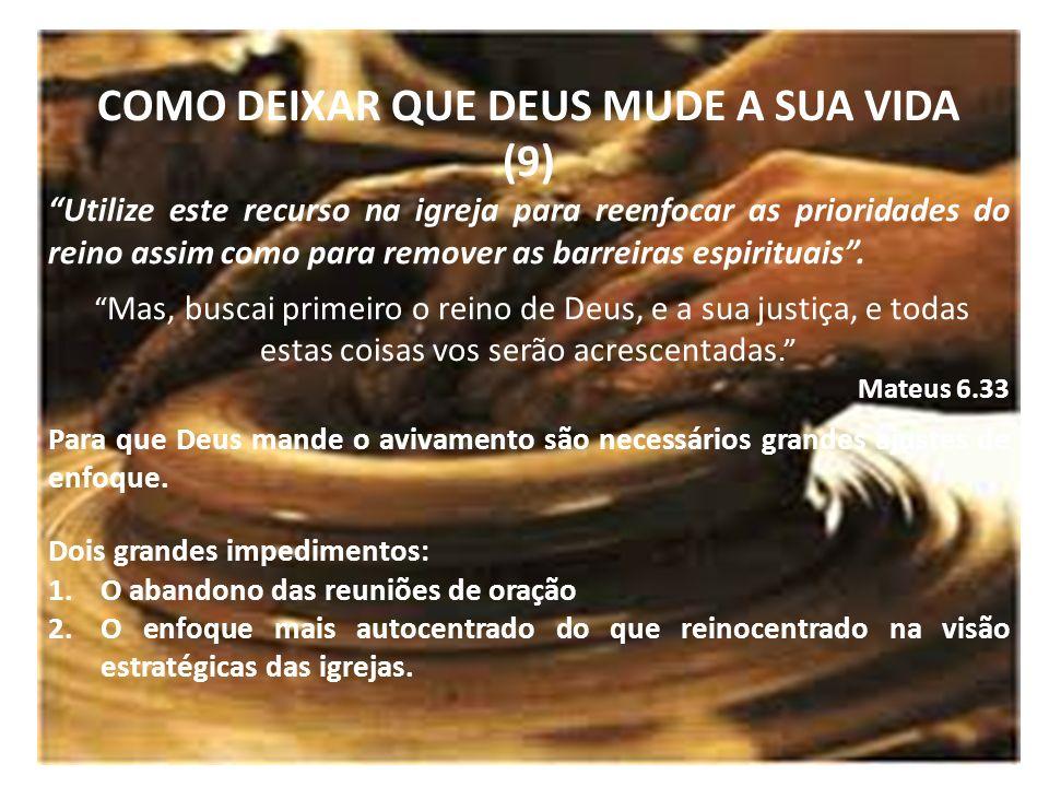 COMO DEIXAR QUE DEUS MUDE A SUA VIDA (9) Utilize este recurso na igreja para reenfocar as prioridades do reino assim como para remover as barreiras es