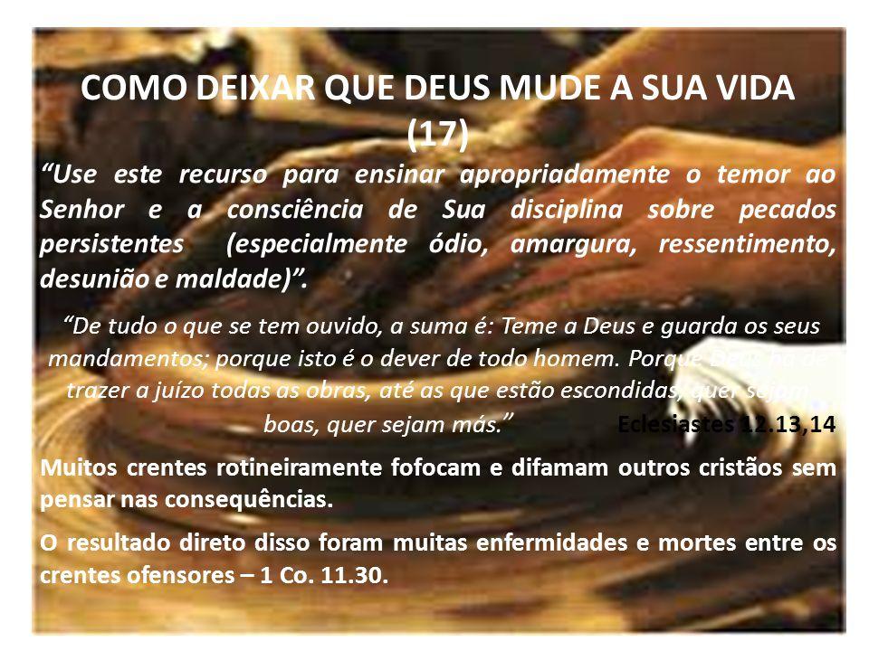 COMO DEIXAR QUE DEUS MUDE A SUA VIDA (17) Use este recurso para ensinar apropriadamente o temor ao Senhor e a consciência de Sua disciplina sobre peca