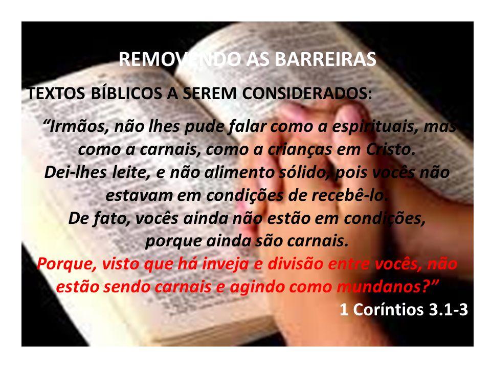 REMOVENDO AS BARREIRAS TEXTOS BÍBLICOS A SEREM CONSIDERADOS: Irmãos, não lhes pude falar como a espirituais, mas como a carnais, como a crianças em Cristo.