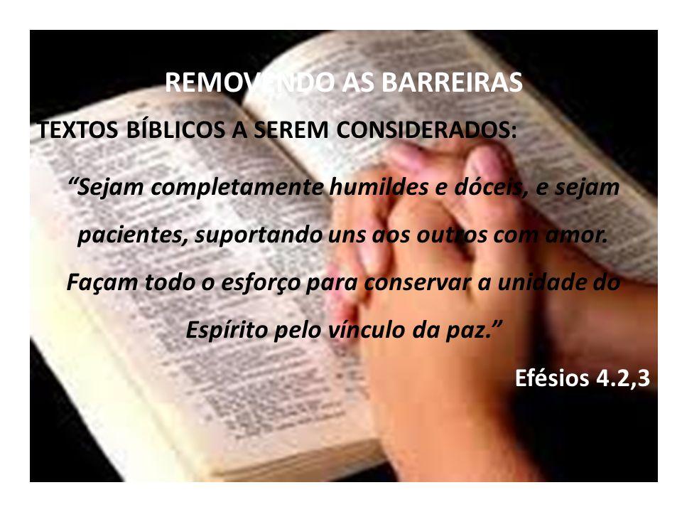 REMOVENDO AS BARREIRAS TEXTOS BÍBLICOS A SEREM CONSIDERADOS: Sejam completamente humildes e dóceis, e sejam pacientes, suportando uns aos outros com amor.