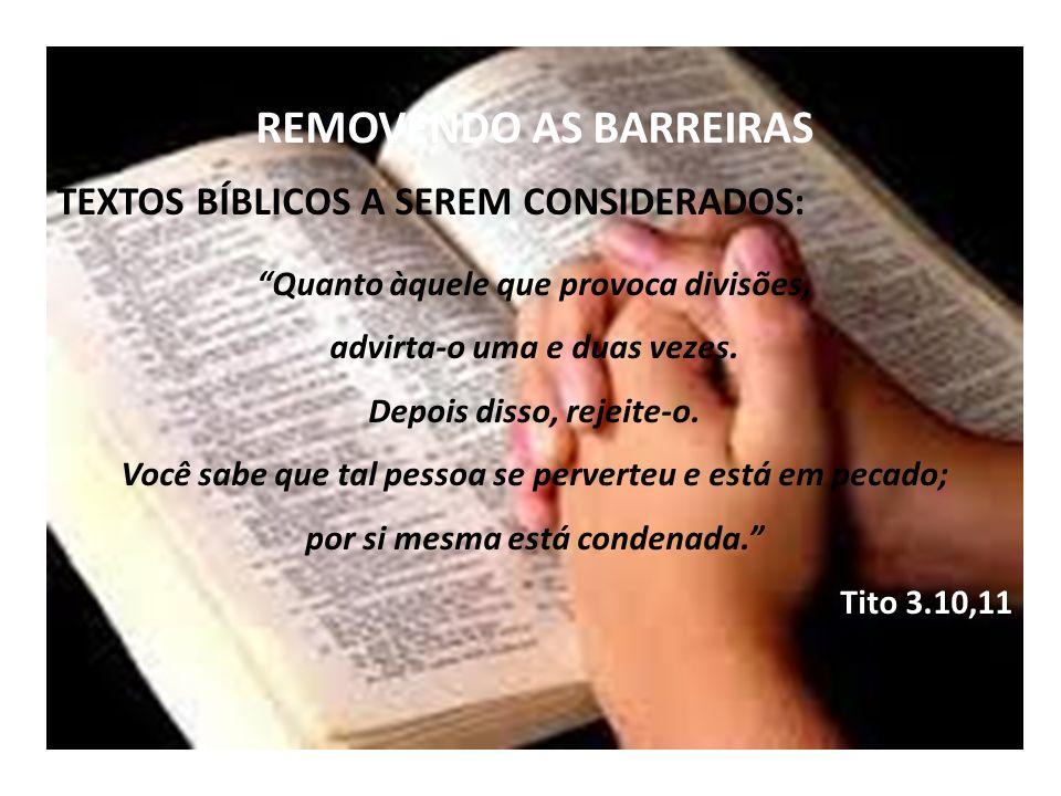 REMOVENDO AS BARREIRAS TEXTOS BÍBLICOS A SEREM CONSIDERADOS: Quanto àquele que provoca divisões, advirta-o uma e duas vezes. Depois disso, rejeite-o.
