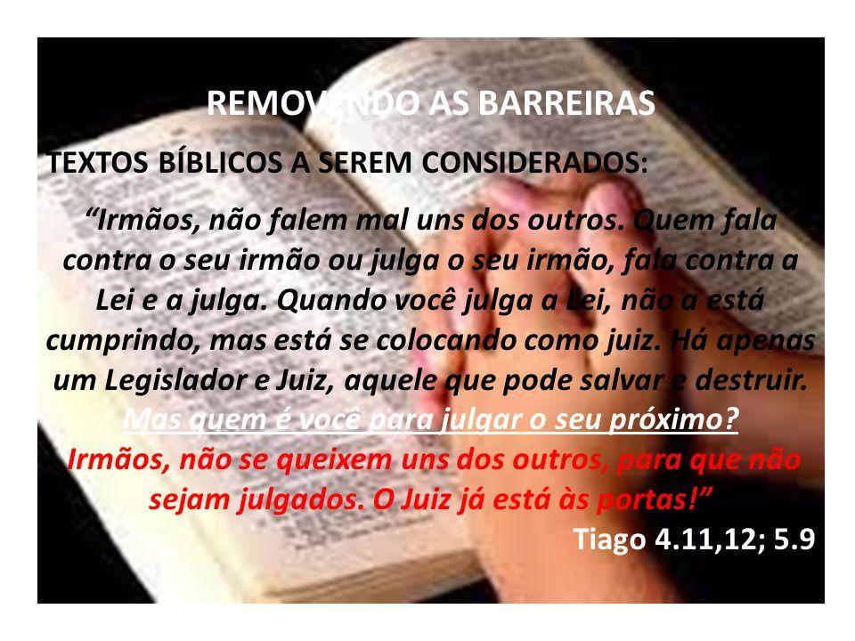 REMOVENDO AS BARREIRAS TEXTOS BÍBLICOS A SEREM CONSIDERADOS: Irmãos, não falem mal uns dos outros. Quem fala contra o seu irmão ou julga o seu irmão,