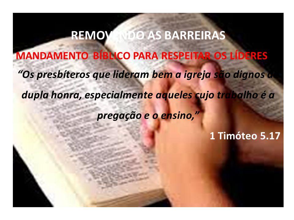 REMOVENDO AS BARREIRAS MANDAMENTO BÍBLICO PARA RESPEITAR OS LÍDERES Os presbíteros que lideram bem a igreja são dignos de dupla honra, especialmente aqueles cujo trabalho é a pregação e o ensino, 1 Timóteo 5.17