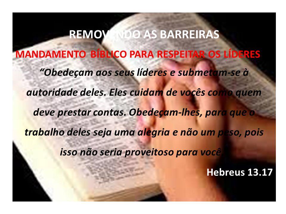 REMOVENDO AS BARREIRAS MANDAMENTO BÍBLICO PARA RESPEITAR OS LÍDERES Obedeçam aos seus líderes e submetam-se à autoridade deles.