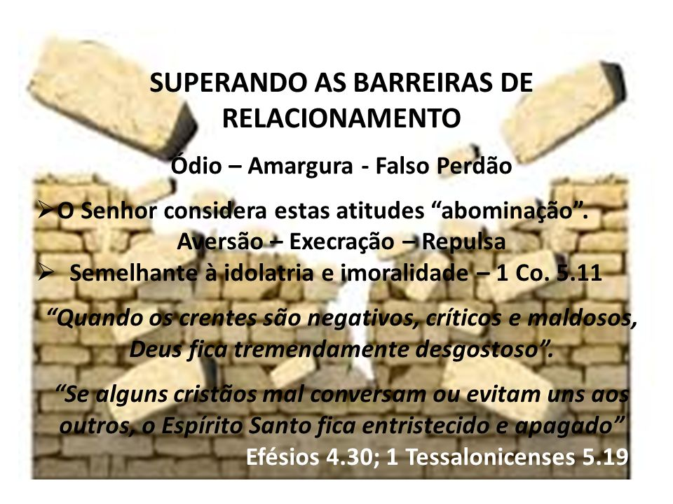SUPERANDO AS BARREIRAS DE RELACIONAMENTO Ódio – Amargura - Falso Perdão O Senhor considera estas atitudes abominação.