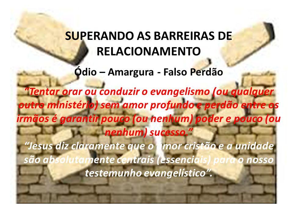 SUPERANDO AS BARREIRAS DE RELACIONAMENTO Ódio – Amargura - Falso Perdão Tentar orar ou conduzir o evangelismo (ou qualquer outro ministério) sem amor