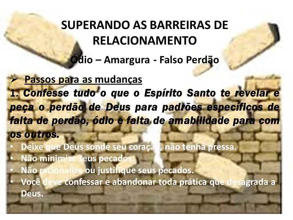 iste SUPERANDO AS BARREIRAS DE RELACIONAMENTO Ódio – Amargura - Falso Perdão Passos para as mudanças 1.