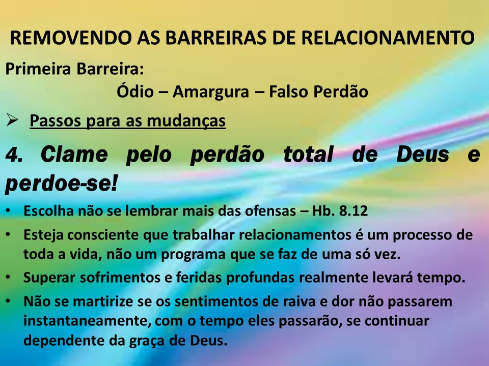 REMOVENDO AS BARREIRAS DE RELACIONAMENTO Primeira Barreira: Ódio – Amargura – Falso Perdão Passos para as mudanças 4.