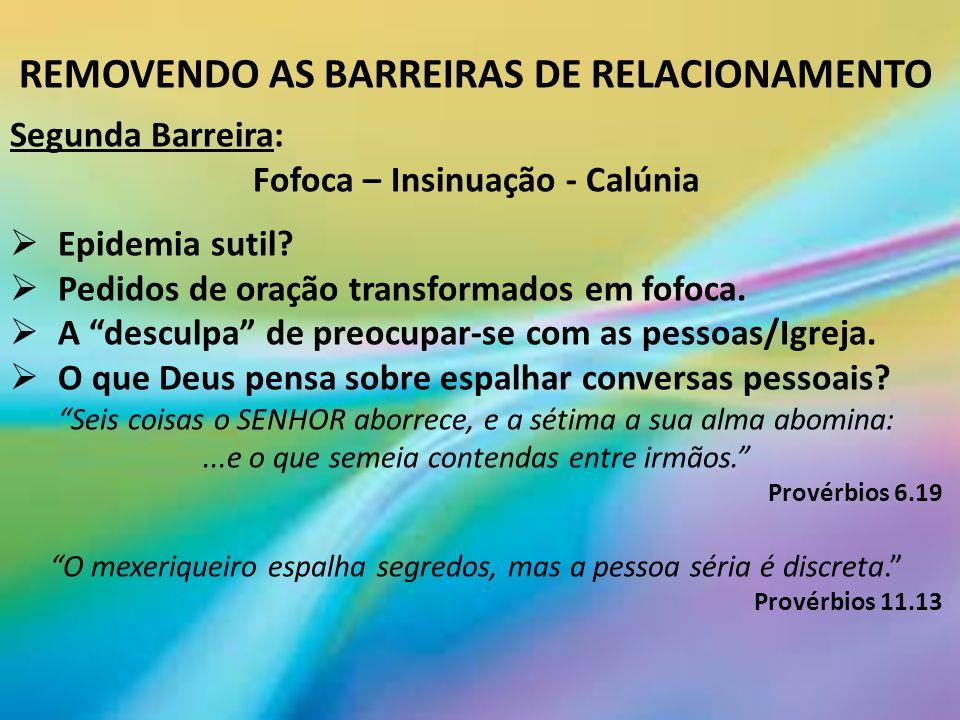 REMOVENDO AS BARREIRAS DE RELACIONAMENTO Segunda Barreira: Fofoca – Insinuação - Calúnia Epidemia sutil.