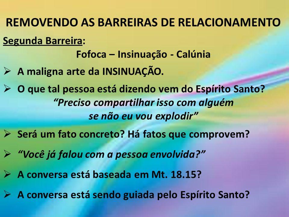 REMOVENDO AS BARREIRAS DE RELACIONAMENTO Segunda Barreira: Fofoca – Insinuação - Calúnia A maligna arte da INSINUAÇÃO.