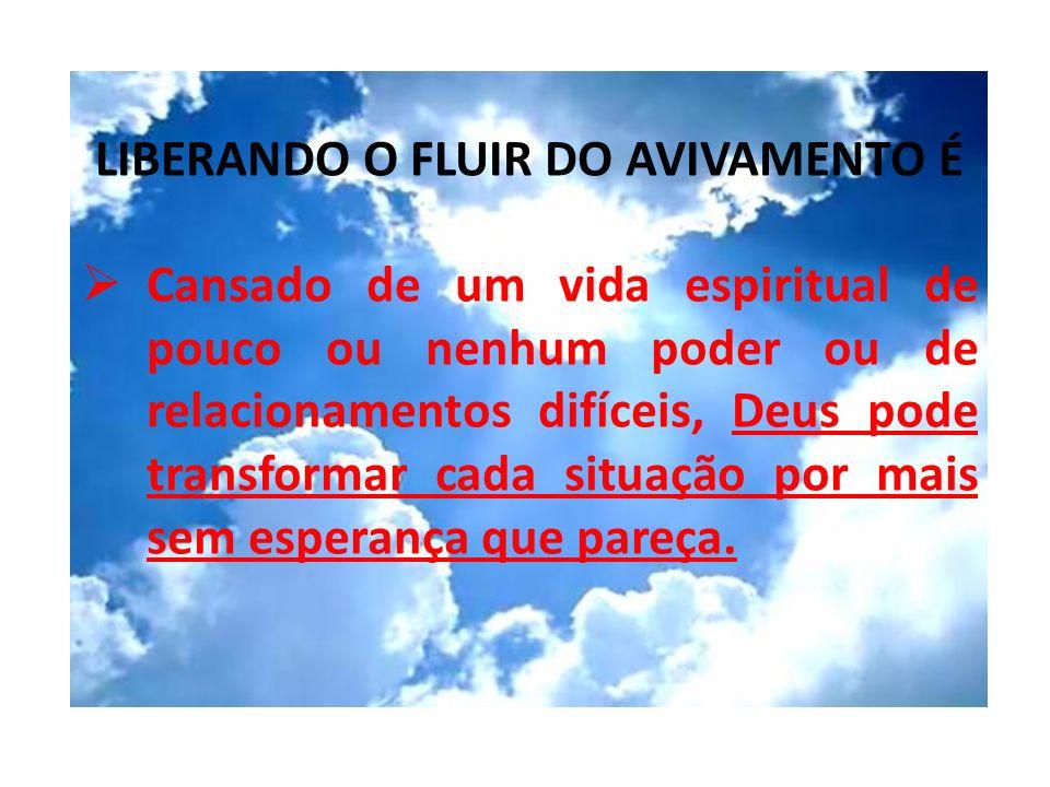 LIBERANDO O FLUIR DO AVIVAMENTO É Cansado de um vida espiritual de pouco ou nenhum poder ou de relacionamentos difíceis, Deus pode transformar cada si