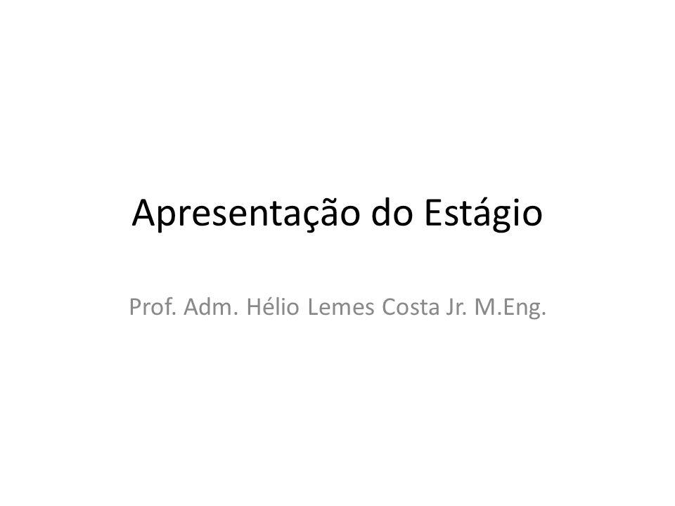 Apresentação do Estágio Prof. Adm. Hélio Lemes Costa Jr. M.Eng.