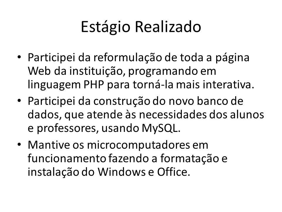 Estágio Realizado Participei da reformulação de toda a página Web da instituição, programando em linguagem PHP para torná-la mais interativa. Particip