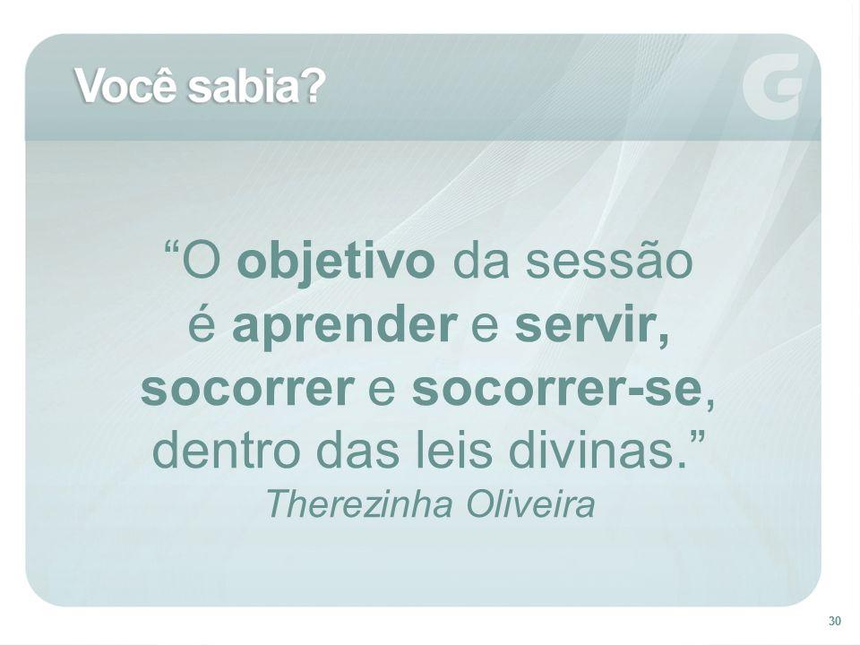 30 O objetivo da sessão é aprender e servir, socorrer e socorrer-se, dentro das leis divinas. Therezinha Oliveira