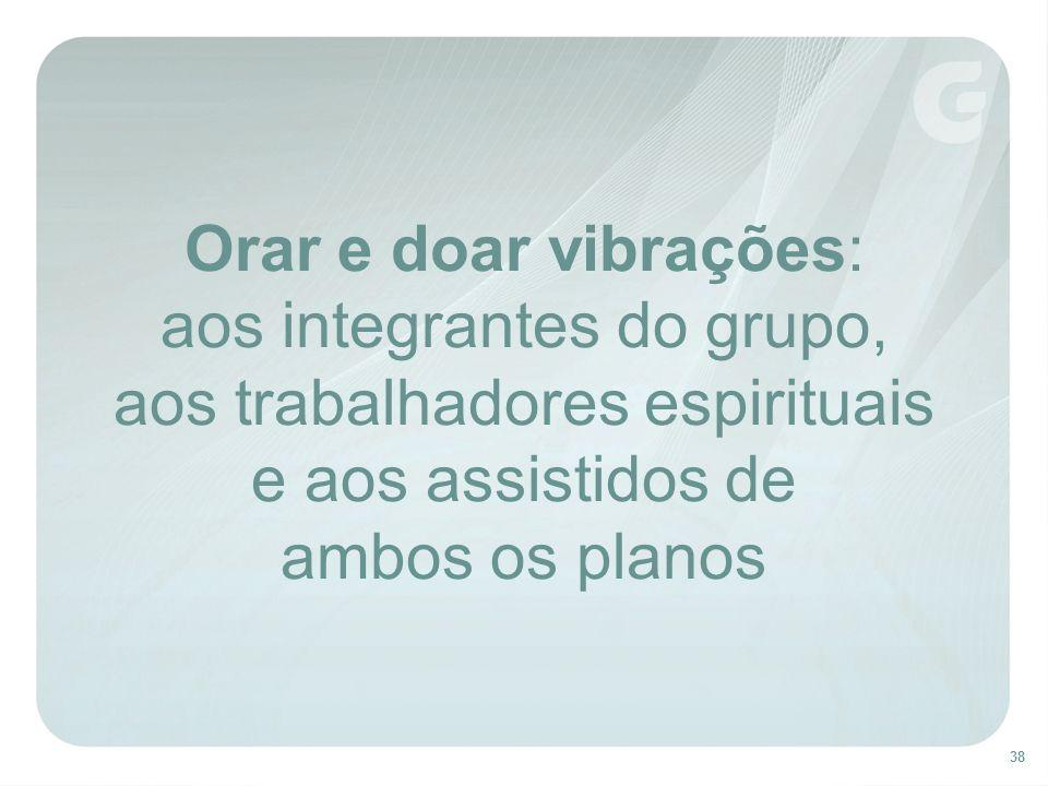 38 Orar e doar vibrações: aos integrantes do grupo, aos trabalhadores espirituais e aos assistidos de ambos os planos