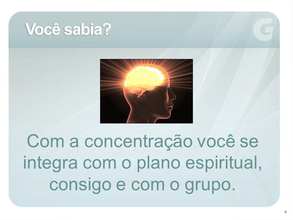 44 Com a concentração você se integra com o plano espiritual, consigo e com o grupo.