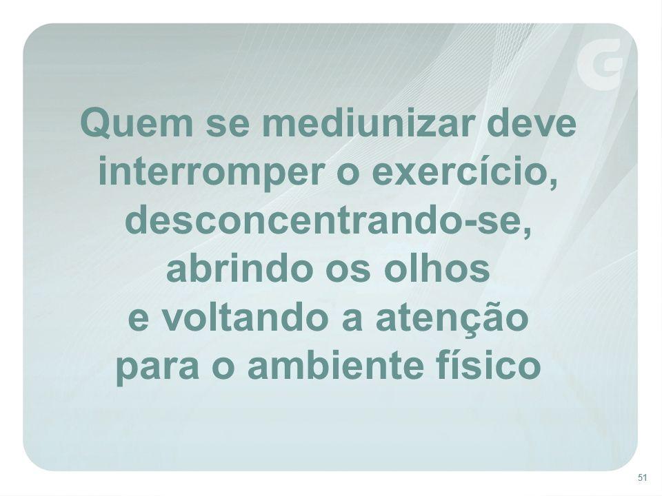 51 Quem se mediunizar deve interromper o exercício, desconcentrando-se, abrindo os olhos e voltando a atenção para o ambiente físico