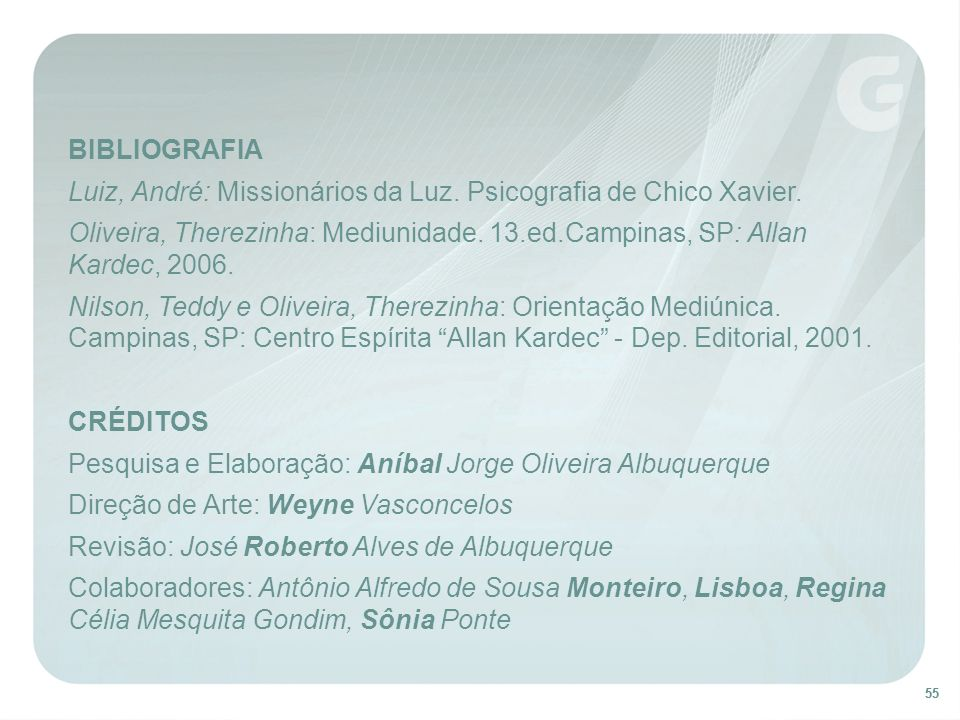 55 BIBLIOGRAFIA Luiz, André: Missionários da Luz. Psicografia de Chico Xavier. Oliveira, Therezinha: Mediunidade. 13.ed.Campinas, SP: Allan Kardec, 20